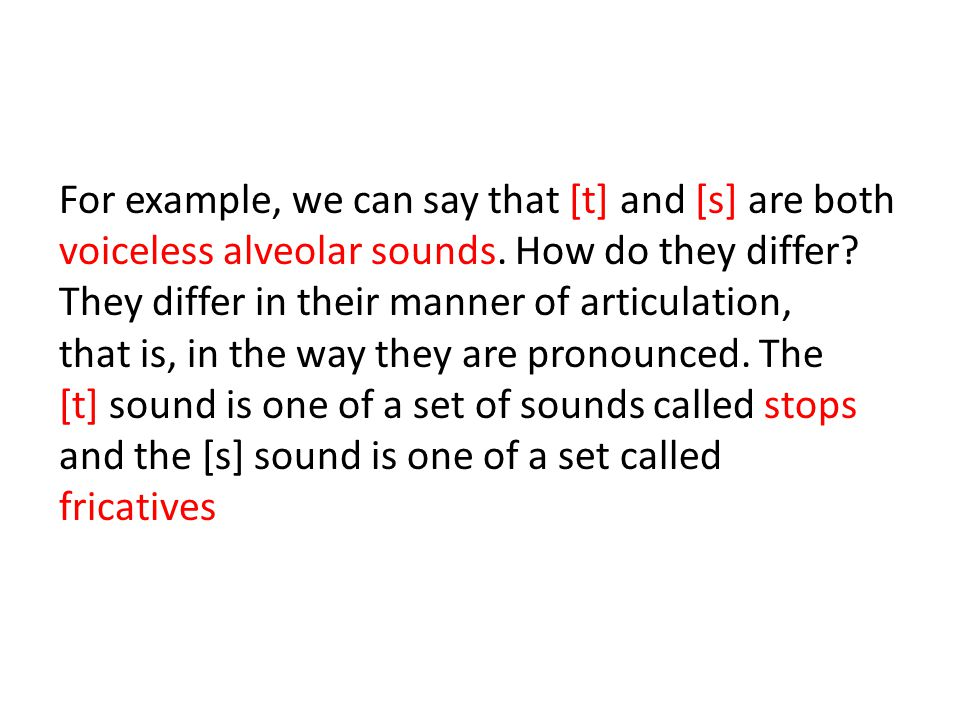 For example, we can say that [t] and [s] are both voiceless alveolar sounds.